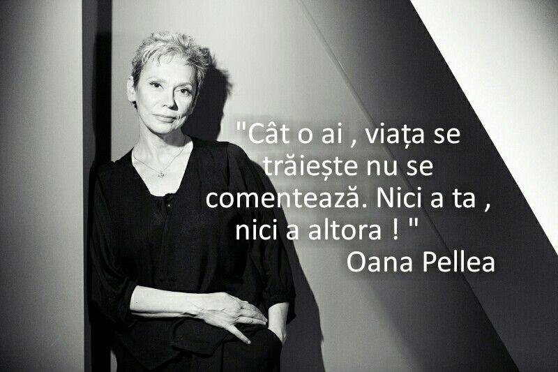 """""""Cât o ai, viata se trăieste nu se comentează. Nici a ta, nici a altora."""" – Oana Pellea"""
